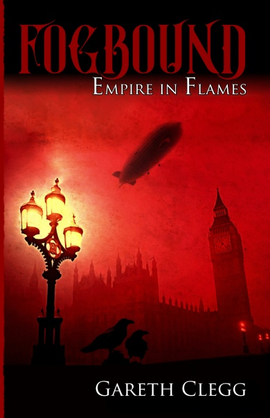 Fogbound: Empire in Flames front cover by Gareth Clegg. A steampunk adventure through a dystopian London in 1899 recovering after the failed Martian invasion four years prior.